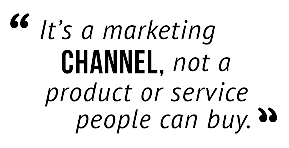 """""""It's a marketing channel, not a product or service people can buy."""""""