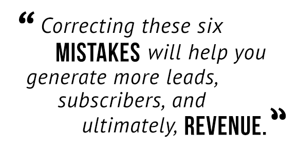"""""""Correcting these six mistakes will help you generate more leads, subscribers, and ultimately, revenue."""""""