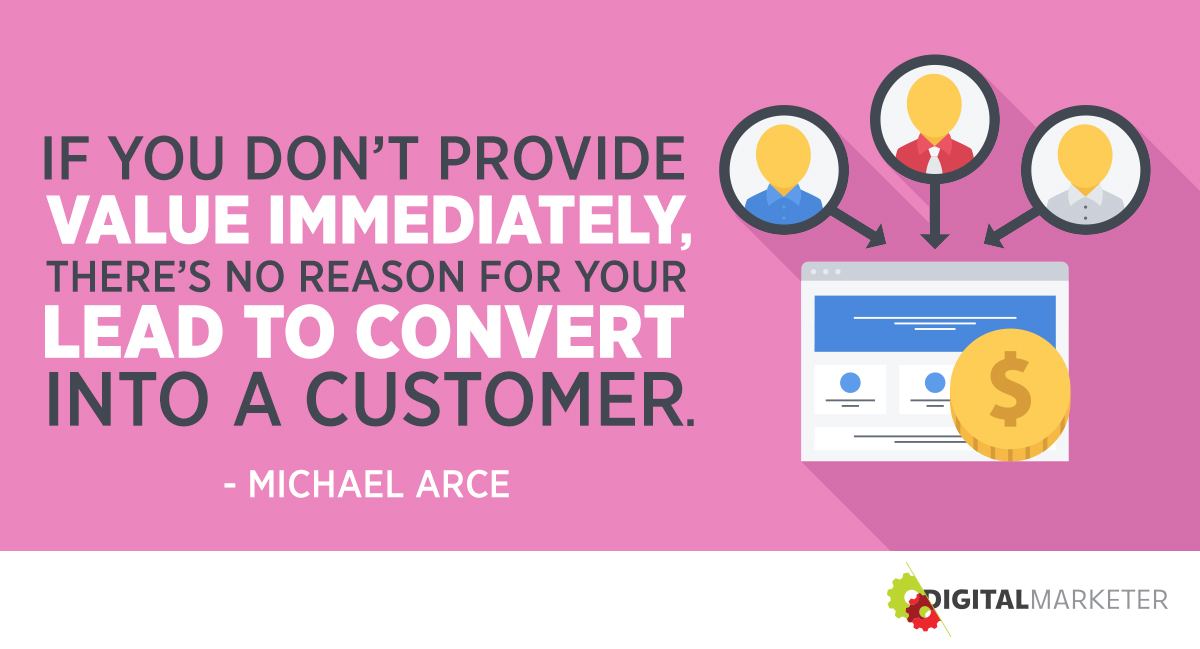 """""""If you don't provide value immediately, there's no reason for your lead to convert into a customer."""" ~Michael Arce"""