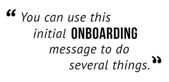 """You can use this initial onboarding message to do several things."""