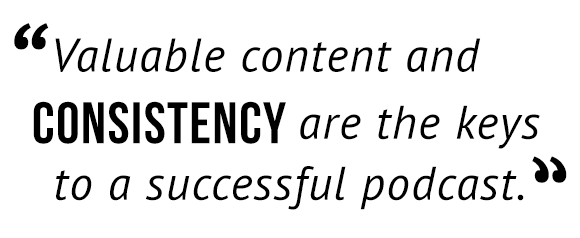 Valuable content and consistency are the keys to a successful podcast.