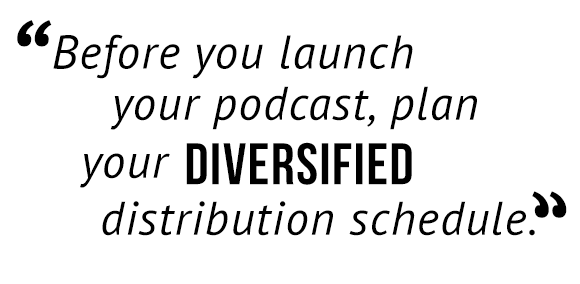 Before you launch your podcast, plan your diversified distribution schedule.