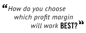 """How do you choose which profit margin will work best?"""