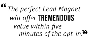 """The perfect Lead Magnet will offer tremendous value within five minutes of the opt-in."""