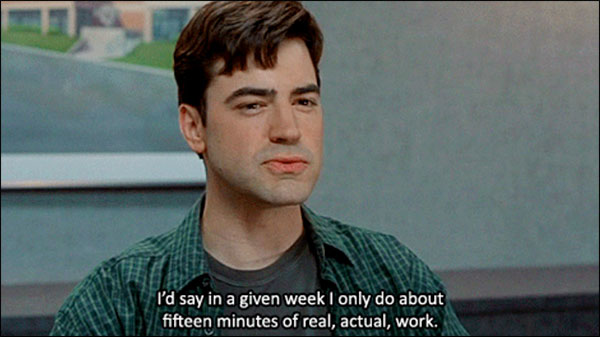 """I'd say in a given week I only do about 15 minutes of real, actual, work."" from Office Space"