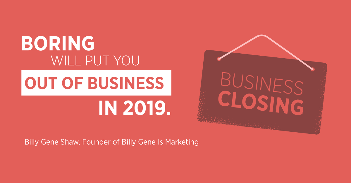 """""""Boring will put you out of business in 2019."""" Billy Gene Shaw, Founder of Billy Gene Is Marketing"""