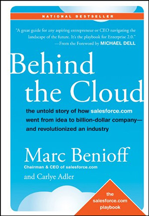 Behind the Cloud: The Untold Story of How Salesforce.com Went from Idea to Billion-Dollar Company—and Revolutionized an Industry by Marc Benioff & Carlye Adler